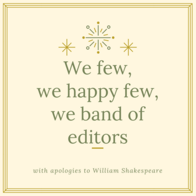 We few, we happy few, we band of editors. With apologies to William Shakespeare