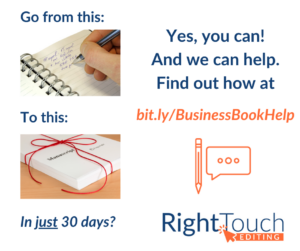 Go from this [image of white right hand writing in notebook] to this [image of a completed manuscript tied in red string] in just 30 days? Yes you can! And we can help. Find out how at bit.ly/BusinessBookHelp. Right Touch Editing